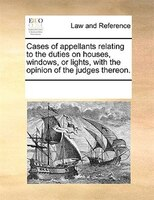 Cases Of Appellants Relating To The Duties On Houses, Windows, Or Lights, With The Opinion Of The Judges Thereon.