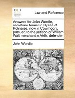 Answers For John Wordie, Sometime Tenant In Dykes Of Polmaise, Now In Cowmoors, Pursuer, To The Petition Of William Watt Merchant