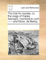 The Trial For Murder, Or, The Siege Of Calais Besieg'd; Inscribed To Lord ----- And Mons. De Belloy.