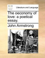 The Oeconomy Of Love: A Poetical Essay.