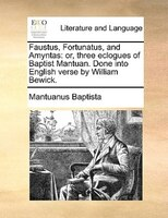 Faustus, Fortunatus, And Amyntas: Or, Three Eclogues Of Baptist Mantuan. Done Into English Verse By William Bewick.
