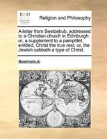 A Letter From Beelzebub, Addressed To A Christian Church In Edinburgh: Or, A Supplement To A Pamphlet, Entitled, Christ The True R