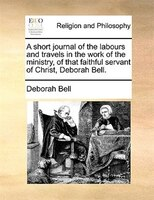 A Short Journal Of The Labours And Travels In The Work Of The Ministry, Of That Faithful Servant Of Christ, Deborah Bell.
