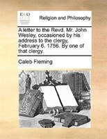 A Letter To The Revd. Mr. John Wesley, Occasioned By His Address To The Clergy, February 6. 1756. By One Of That Clergy.