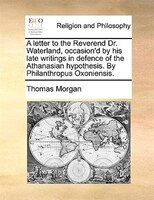 A Letter To The Reverend Dr. Waterland, Occasion'd By His Late Writings In Defence Of The Athanasian Hypothesis. By Philanthropus