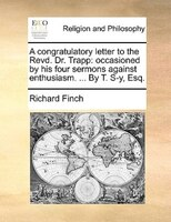 A Congratulatory Letter To The Revd. Dr. Trapp: Occasioned By His Four Sermons Against Enthusiasm. ... By T. S-y, Esq.