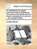 An Attendance On Public Ordinances Not To Infringe On The Duties Of The Family And The Closet, Considered In A Sermon, ... By Jose