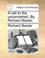 A Call To The Unconverted. By Richard Baxter.