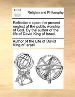 Reflections Upon The Present Neglect Of The Public Worship Of God. By The Author Of The Life Of David King Of Israel.