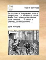 An Account Of The Present State Of The Prisons ... In The Norfolk Circuit. Taken From A Late Publication Of John Howard, ... To Wh