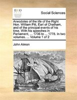 Anecdotes Of The Life Of The Right Hon. William Pitt, Earl Of Chatham, And Of The Principal Events Of His Time. With His Speeches