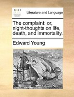 The Complaint: Or, Night-thoughts On Life, Death, And Immortality.