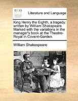King Henry The Eighth, A Tragedy: Written By William Shakspeare. Marked With The Variations In The Manager's Book At The Theatre-r