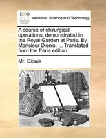 A Course Of Chirurgical Operations, Demonstrated In The Royal Garden At Paris. By Monsieur Dionis, ... Translated From The Paris E