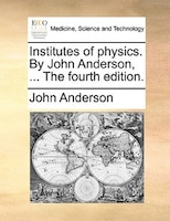 Institutes Of Physics. By John Anderson, ... The Fourth Edition.