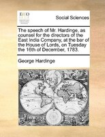 The Speech Of Mr. Hardinge, As Counsel For The Directors Of The East India Company, At The Bar Of The House Of Lords, On Tuesday T