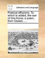 Poetical Effusions. To Which Is Added, The War Of Inis-thona; A Poem, From Ossian, ...