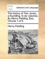 The History Of Tom Jones, A Foundling. In Six Volumes. By Henry Fielding, Esq.  Volume 1 Of 6
