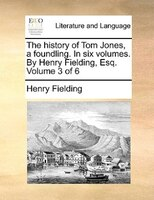 The History Of Tom Jones, A Foundling. In Six Volumes. By Henry Fielding, Esq.  Volume 3 Of 6