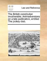 The British Constitution Invulnerable. Animadversions On A Late Publication, Entitled The Jockey Club.