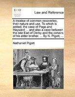 A Treatise Of Common Recoveries, Their Nature And Use. To Which Is Added, The Case Of Page And Hayward ... And Also A Case Between