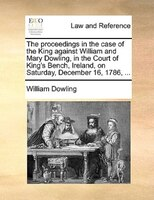 The Proceedings In The Case Of The King Against William And Mary Dowling, In The Court Of King's Bench, Ireland, On Saturday, Dece