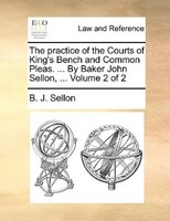 The Practice Of The Courts Of King's Bench And Common Pleas. ... By Baker John Sellon, ...  Volume 2 Of 2