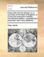 Every Man His Own Lawyer: Or, A Summary Of The Laws Of England, In A New And Instructive Method, ... The Eleventh Edition, Co