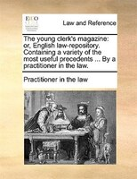 The Young Clerk's Magazine: Or, English Law-repository. Containing A Variety Of The Most Useful Precedents ... By A Practitione