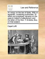 An Essay On The Law Of Libels. With An Appendix, Containing Authorities. To Which Are Subjoined, Remarks On The Case In Ireland Of