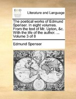 The Poetical Works Of Edmund Spenser. In Eight Volumes. From The Text Of Mr. Upton, &c. With The Life Of The Author. ...  Volume 3