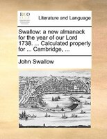 Swallow: A New Almanack For The Year Of Our Lord 1738. ... Calculated Properly For ... Cambridge, ...