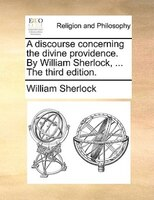 A Discourse Concerning The Divine Providence. By William Sherlock, ... The Third Edition.