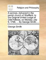 A Sermon, Delivered In The Parish Church Of Sheffield, To The Original United Lodge Of Odd Fellows, On Monday July 9, 1798, ... By