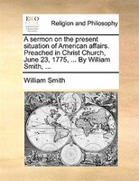 A Sermon On The Present Situation Of American Affairs. Preached In Christ Church, June 23, 1775, ... By William Smith, ...