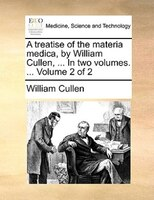A Treatise Of The Materia Medica, By William Cullen, ... In Two Volumes. ...  Volume 2 Of 2