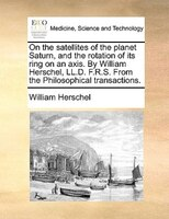 On The Satellites Of The Planet Saturn, And The Rotation Of Its Ring On An Axis. By William Herschel, Ll.d. F.r.s. From The Philos
