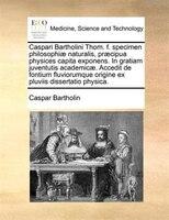 Caspari Bartholini Thom. f. specimen philosophiae naturalis, praecipua physices capita exponens. In gratiam juventutis academicae.