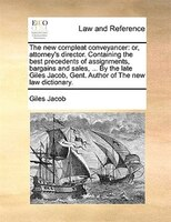The New Compleat Conveyancer: Or, Attorney's Director. Containing The Best Precedents Of Assignments, Bargains And Sales, ... By