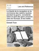 La Liberté De La Navigation Et Du Commerce Des Nations Neutres, Pendant La Guerre, Considerée Selon Le Droit Des Gens Universel, C