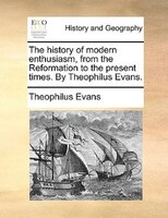 The History Of Modern Enthusiasm, From The Reformation To The Present Times. By Theophilus Evans.