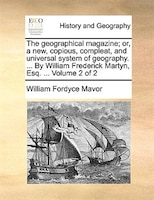 The Geographical Magazine; Or, A New, Copious, Compleat, And Universal System Of Geography. ... By William Frederick Martyn, Esq.