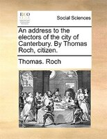 An Address To The Electors Of The City Of Canterbury. By Thomas Roch, Citizen.