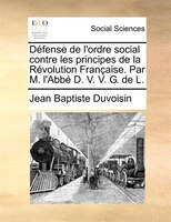 Défense De L'ordre Social Contre Les Principes De La Révolution Française. Par M. L'abbé D. V. V. G. De L.