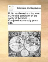 Robin Red-breast And The Wren: Or, Robin's Complaint On The Vanity Of The Times ... Compyled Above Sixty Years Ago.