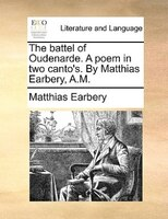 The Battel Of Oudenarde. A Poem In Two Canto's. By Matthias Earbery, A.m.
