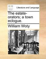 The Estate-orators; A Town Eclogue.