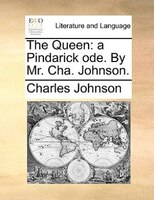 The Queen: A Pindarick Ode. By Mr. Cha. Johnson.