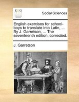 English Exercises For School-boys To Translate Into Latin, ... By J. Garretson, ... The Seventeenth Edition, Corrected.