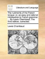 The Rudiments Of The French Tongue: Or, An Easy And Rational Introduction To French Grammar. ... By Lewis Chambaud. The Third Edit